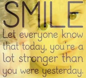Smile, you're stronger than you were yesterday!